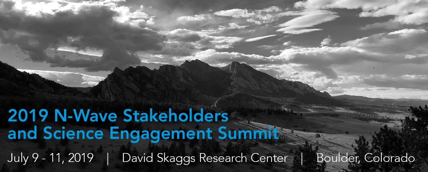 2019 N-Wave Stakeholders and Science Engagement Summit, July 9-11, David Skaggs Research Center, Boulder, Colorado